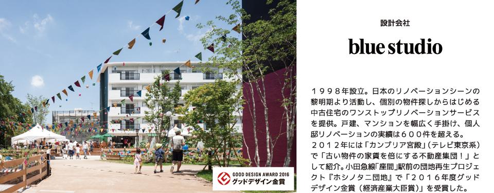 ブルースタジオ 1998年設立。日本のリノベーションシーンの黎明期より活動し、個別の物件探しからはじめる中古住宅のワンストップリノベーションサービスを提供。戸建、マンションを幅広く手掛け、個人邸リノベーションの実績は600件を超える。 2012年には「カンブリア宮殿」(テレビ東京系)で「古い物件の家賃を倍にする不動産集団!」として紹介。小田急線「座間」駅前の団地再生プロジェクト『ホシノタニ団地』で「2016年度グッドデザイン金賞(経済産業大臣賞)」を受賞した。